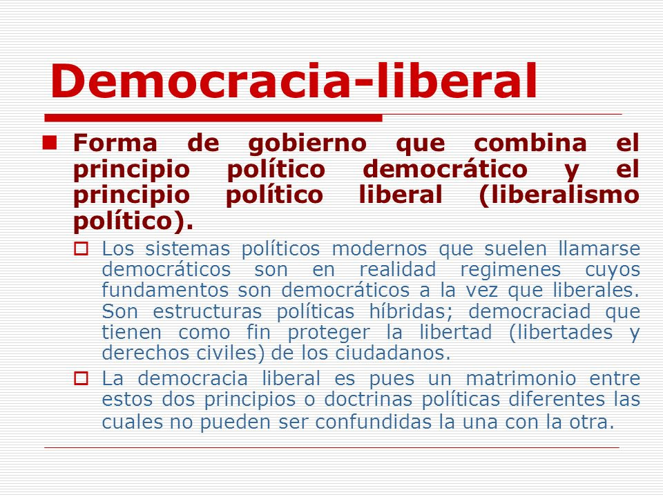 Democracia-liberal Forma de gobierno que combina el principio político democrático y el principio político liberal (liberalismo político).