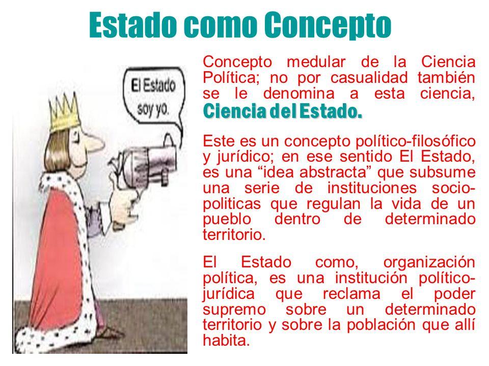 Estado como Concepto Concepto medular de la Ciencia Política; no por casualidad también se le denomina a esta ciencia, Ciencia del Estado.