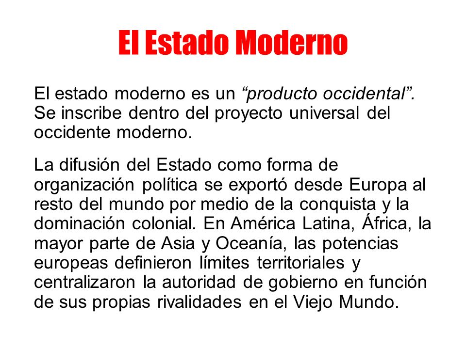 El Estado Moderno El estado moderno es un producto occidental . Se inscribe dentro del proyecto universal del occidente moderno.