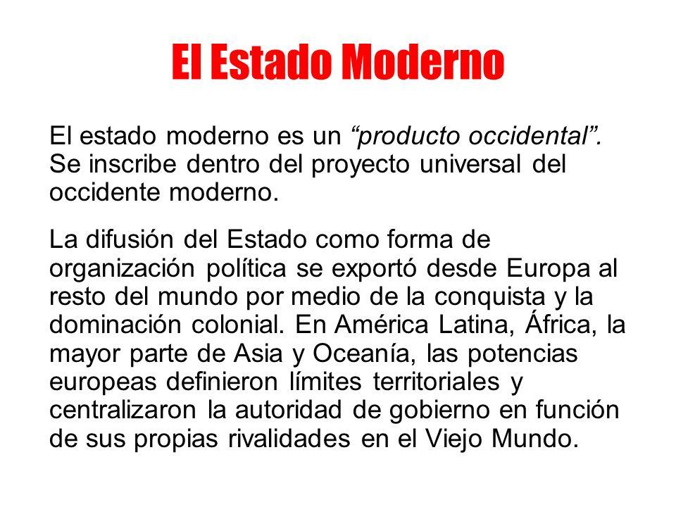 El Estado ModernoEl estado moderno es un producto occidental . Se inscribe dentro del proyecto universal del occidente moderno.