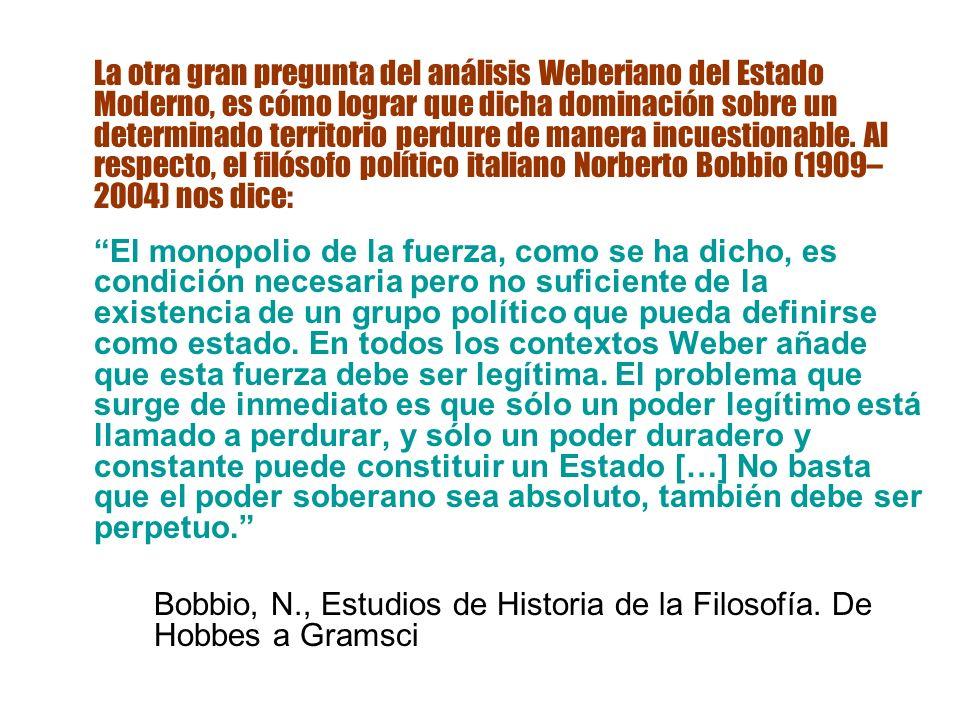 La otra gran pregunta del análisis Weberiano del Estado Moderno, es cómo lograr que dicha dominación sobre un determinado territorio perdure de manera incuestionable. Al respecto, el filósofo político italiano Norberto Bobbio (1909–2004) nos dice: