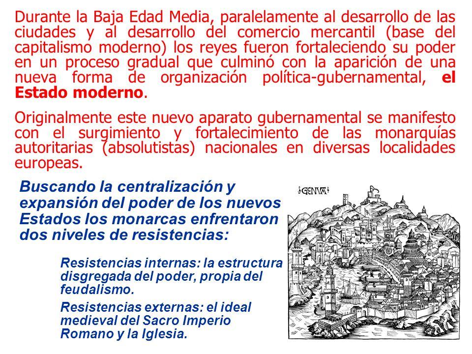 Durante la Baja Edad Media, paralelamente al desarrollo de las ciudades y al desarrollo del comercio mercantil (base del capitalismo moderno) los reyes fueron fortaleciendo su poder en un proceso gradual que culminó con la aparición de una nueva forma de organización política-gubernamental, el Estado moderno.