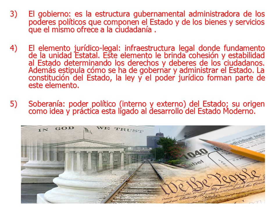 3) El gobierno: es la estructura gubernamental administradora de los poderes políticos que componen el Estado y de los bienes y servicios que el mismo ofrece a la ciudadanía .
