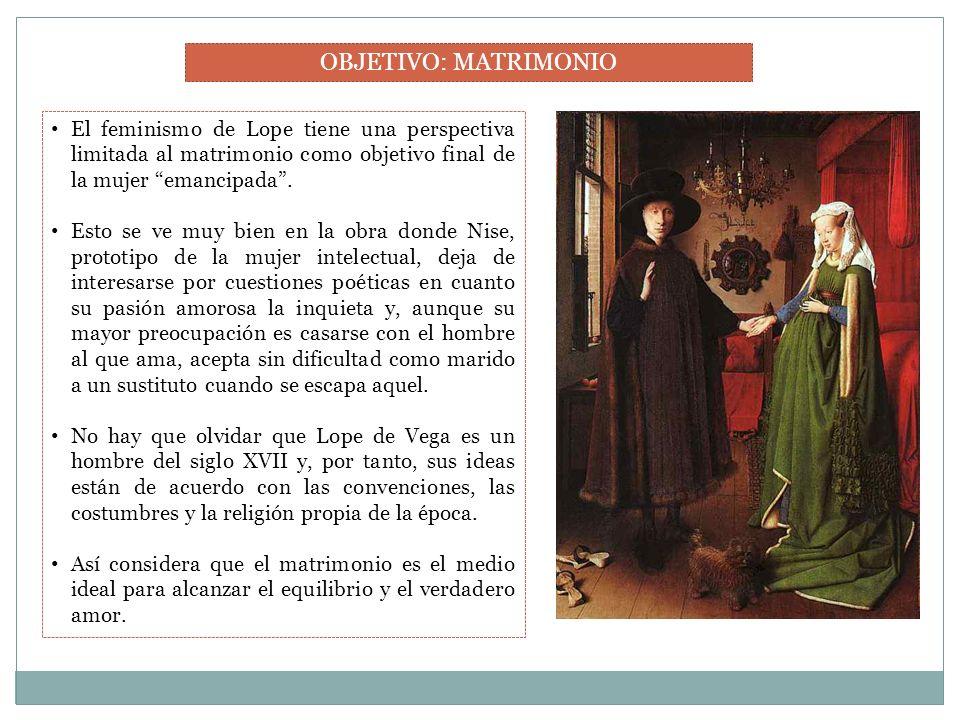 OBJETIVO: MATRIMONIO El feminismo de Lope tiene una perspectiva limitada al matrimonio como objetivo final de la mujer emancipada .