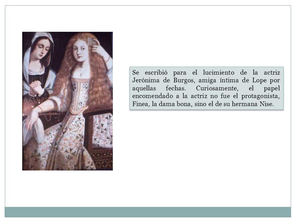 Se escribió para el lucimiento de la actriz Jerónima de Burgos, amiga íntima de Lope por aquellas fechas.