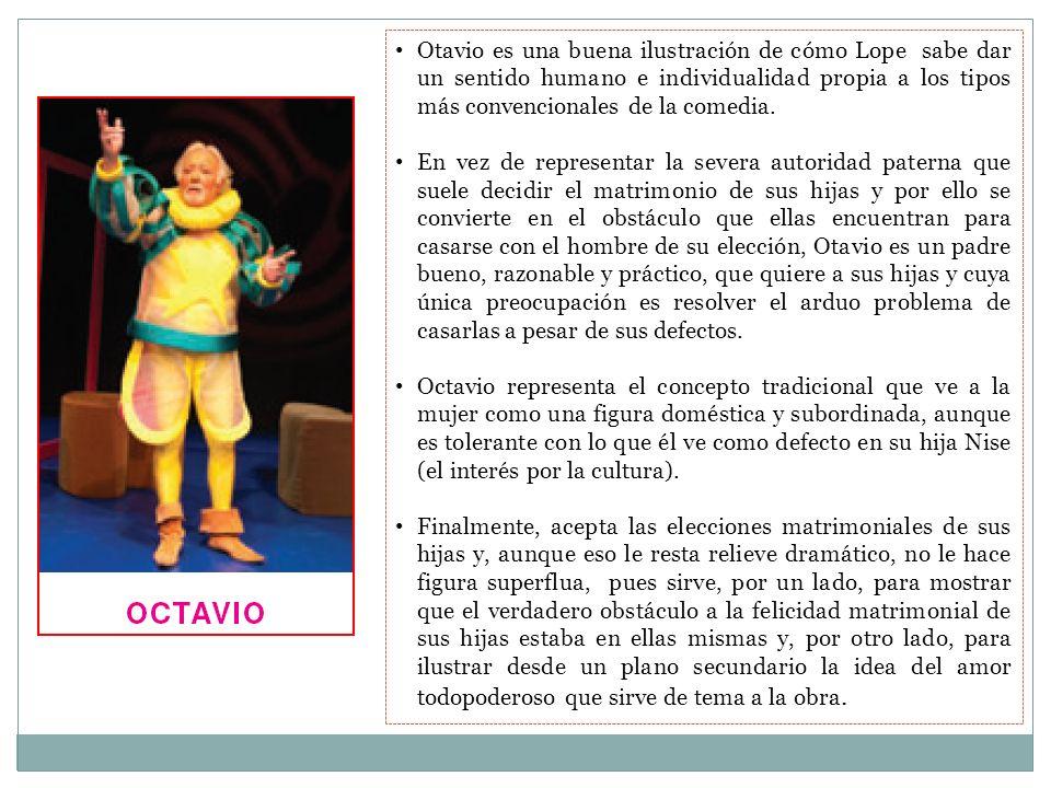 Otavio es una buena ilustración de cómo Lope sabe dar un sentido humano e individualidad propia a los tipos más convencionales de la comedia.