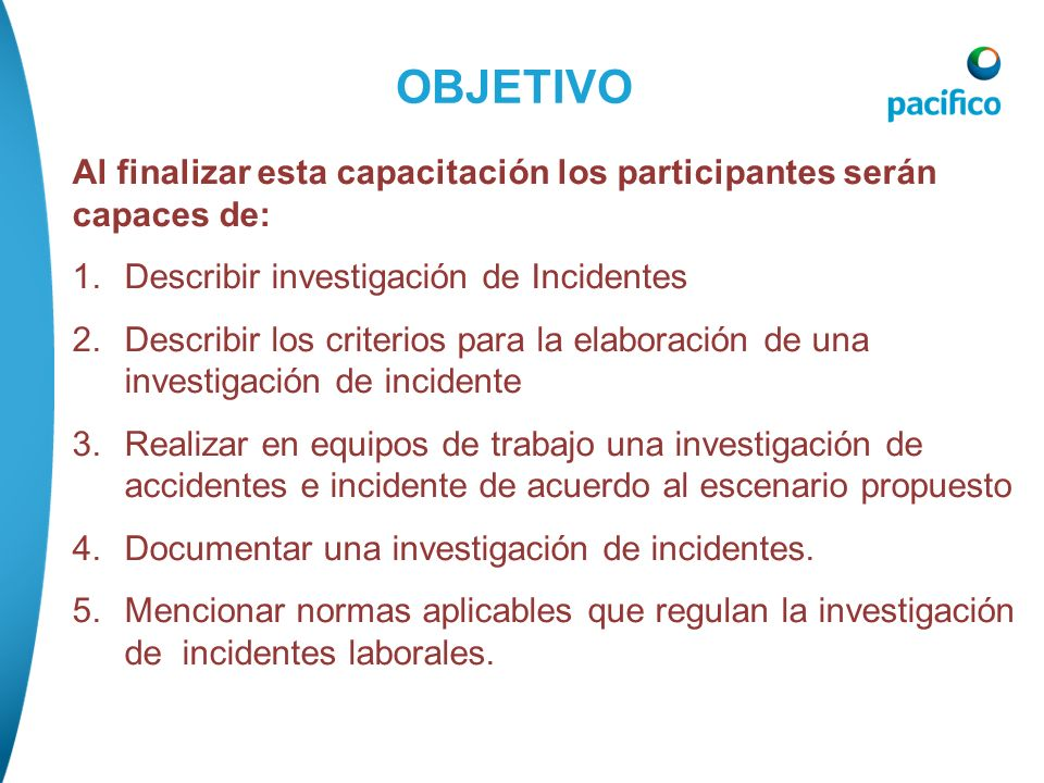 OBJETIVO Al finalizar esta capacitación los participantes serán capaces de: Describir investigación de Incidentes.