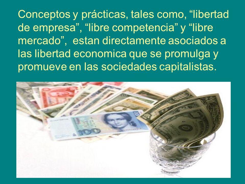 Conceptos y prácticas, tales como, libertad de empresa , libre competencia y libre mercado , estan directamente asociados a las libertad economica que se promulga y promueve en las sociedades capitalistas.