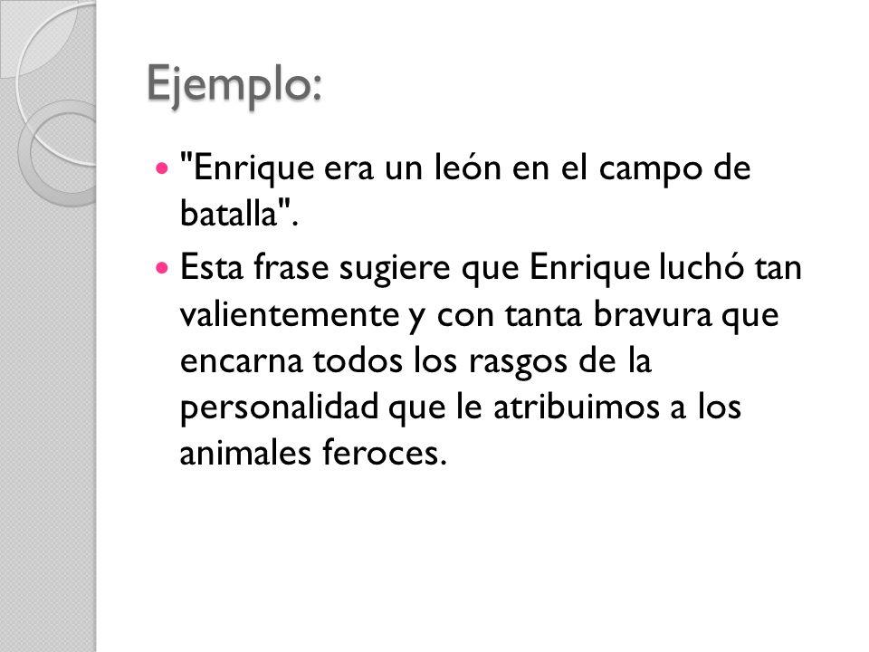 Ejemplo: Enrique era un león en el campo de batalla .