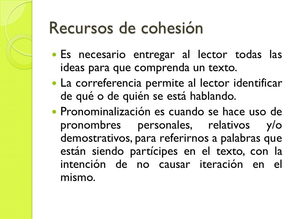 Recursos de cohesión Es necesario entregar al lector todas las ideas para que comprenda un texto.
