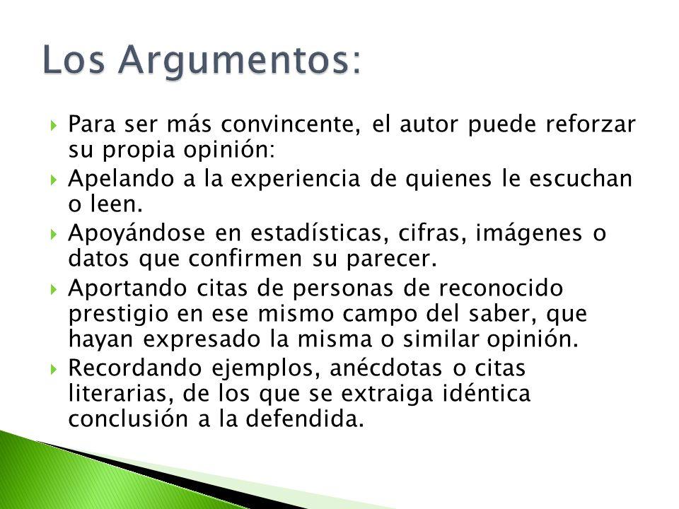 Los Argumentos:Para ser más convincente, el autor puede reforzar su propia opinión: Apelando a la experiencia de quienes le escuchan o leen.