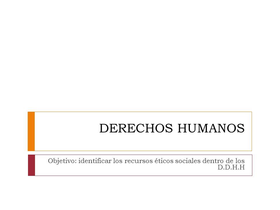 DERECHOS HUMANOS Objetivo: identificar los recursos éticos sociales dentro de los D.D.H.H