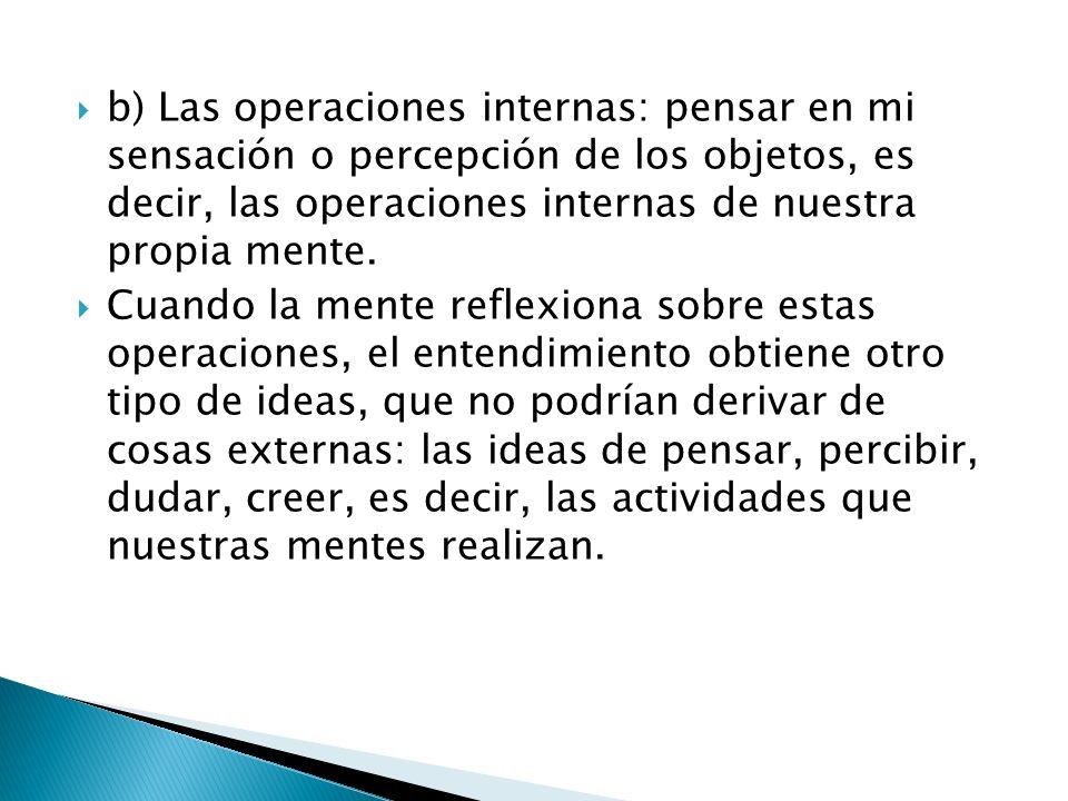 b) Las operaciones internas: pensar en mi sensación o percepción de los objetos, es decir, las operaciones internas de nuestra propia mente.
