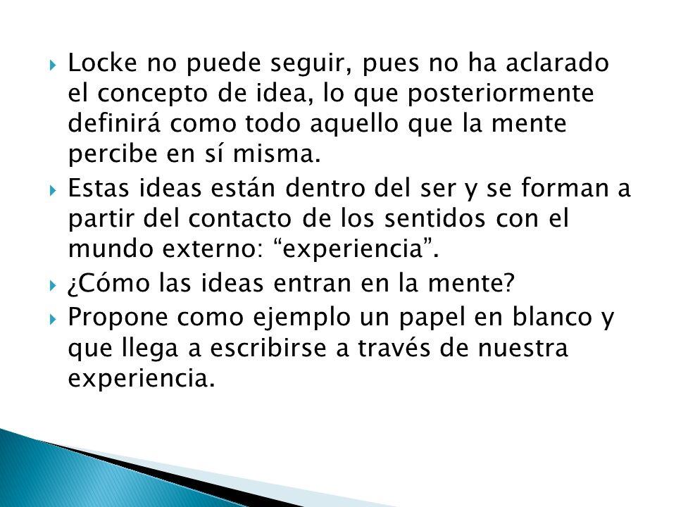 Locke no puede seguir, pues no ha aclarado el concepto de idea, lo que posteriormente definirá como todo aquello que la mente percibe en sí misma.