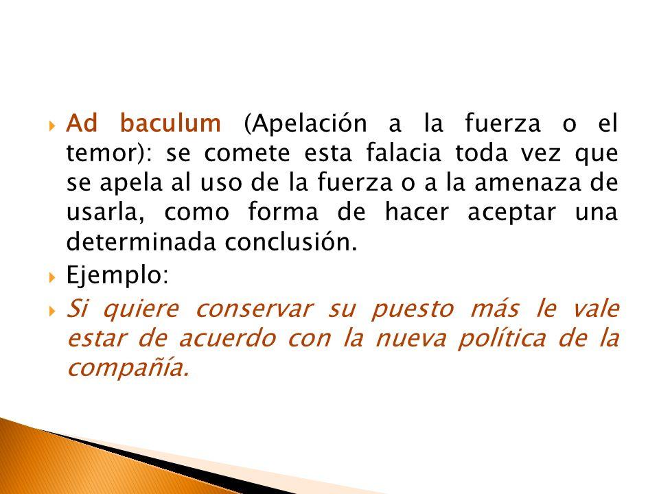 Ad baculum (Apelación a la fuerza o el temor): se comete esta falacia toda vez que se apela al uso de la fuerza o a la amenaza de usarla, como forma de hacer aceptar una determinada conclusión.