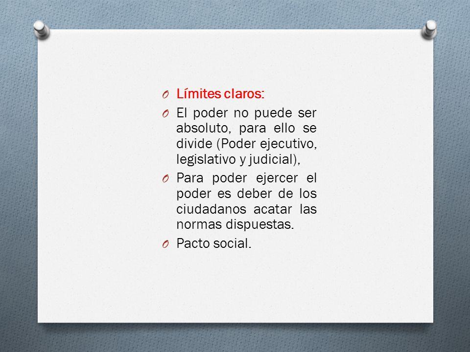 Límites claros: El poder no puede ser absoluto, para ello se divide (Poder ejecutivo, legislativo y judicial),