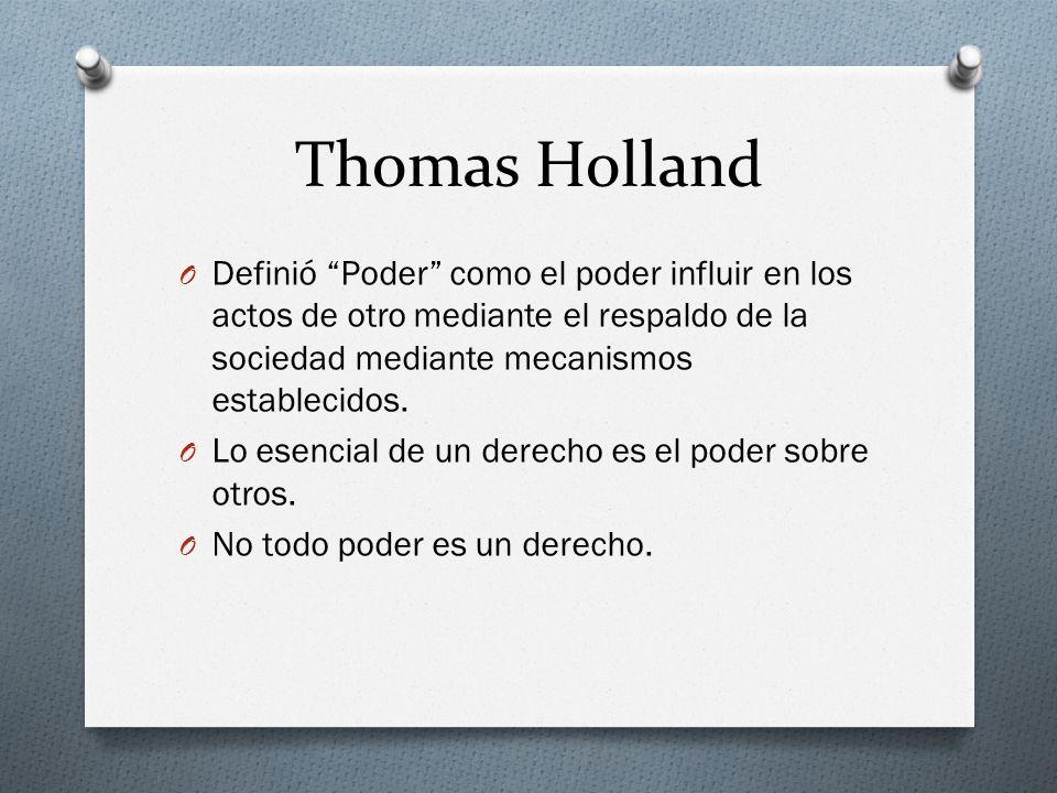 Thomas HollandDefinió Poder como el poder influir en los actos de otro mediante el respaldo de la sociedad mediante mecanismos establecidos.