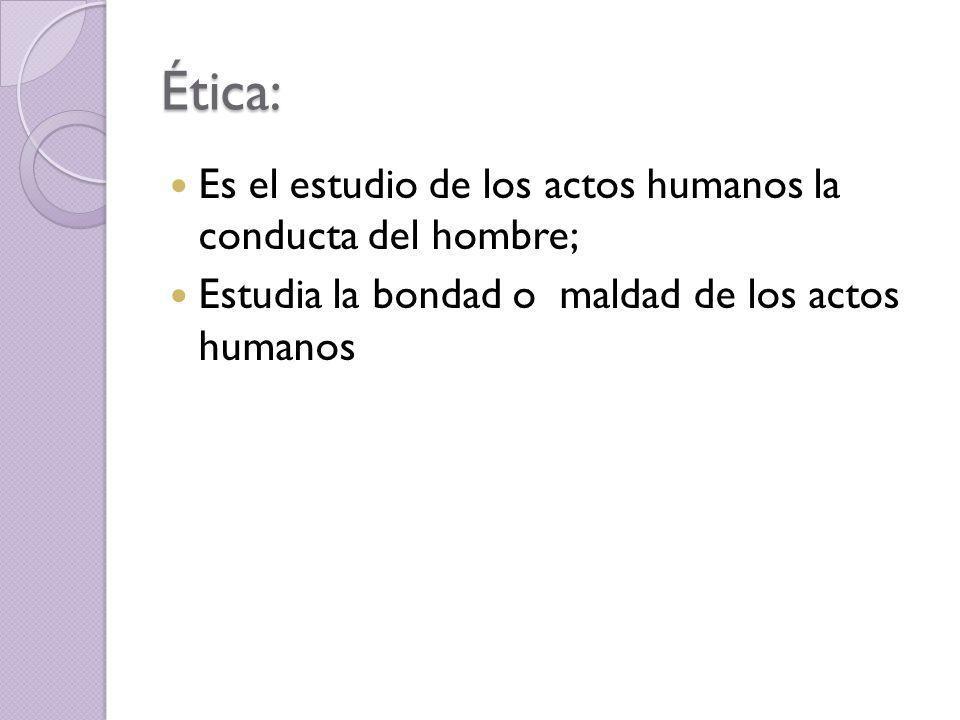 Ética: Es el estudio de los actos humanos la conducta del hombre;