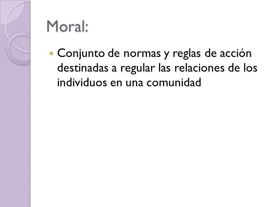 Moral: Conjunto de normas y reglas de acción destinadas a regular las relaciones de los individuos en una comunidad.