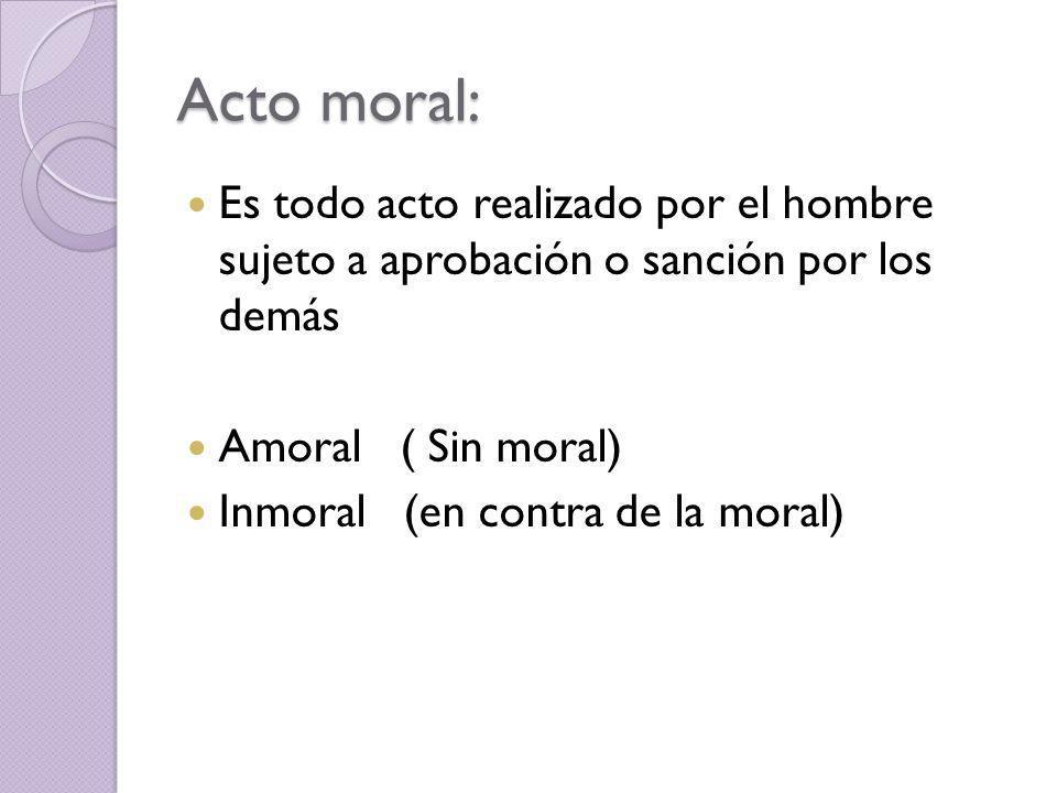 Acto moral: Es todo acto realizado por el hombre sujeto a aprobación o sanción por los demás. Amoral ( Sin moral)