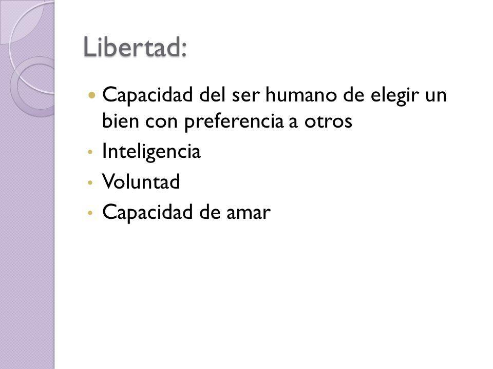 Libertad: Capacidad del ser humano de elegir un bien con preferencia a otros. Inteligencia. Voluntad.
