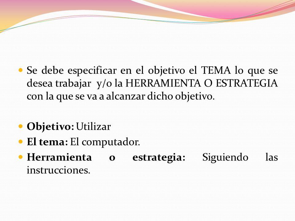 Se debe especificar en el objetivo el TEMA lo que se desea trabajar y/o la HERRAMIENTA O ESTRATEGIA con la que se va a alcanzar dicho objetivo.
