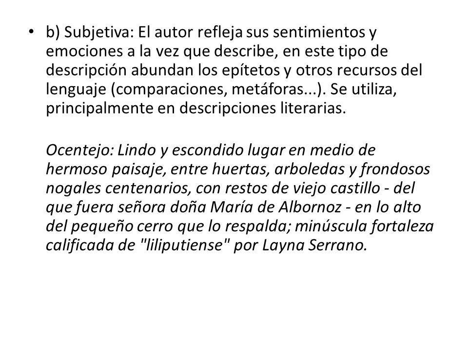 b) Subjetiva: El autor refleja sus sentimientos y emociones a la vez que describe, en este tipo de descripción abundan los epítetos y otros recursos del lenguaje (comparaciones, metáforas...). Se utiliza, principalmente en descripciones literarias.