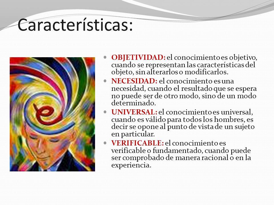 Características:OBJETIVIDAD: el conocimiento es objetivo, cuando se representan las características del objeto, sin alterarlos o modificarlos.