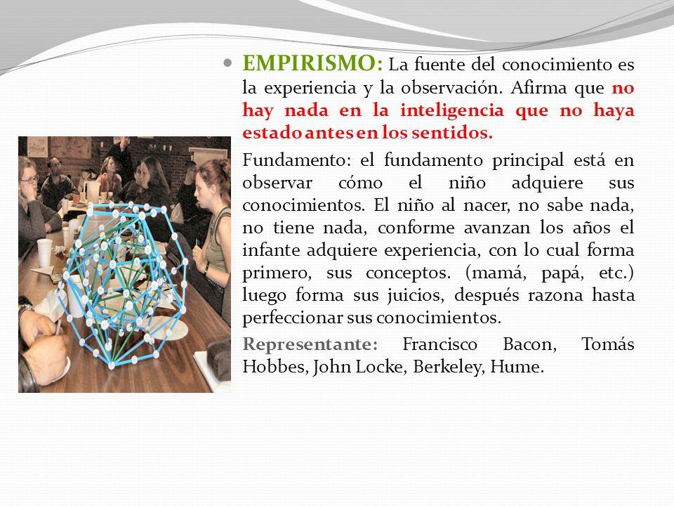 EMPIRISMO: La fuente del conocimiento es la experiencia y la observación. Afirma que no hay nada en la inteligencia que no haya estado antes en los sentidos.