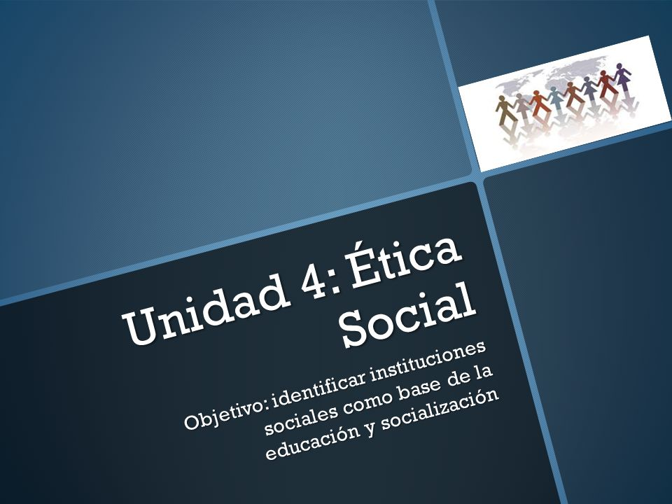 Unidad 4: Ética Social Objetivo: identificar instituciones sociales como base de la educación y socialización.
