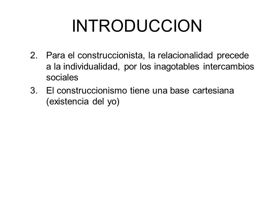 INTRODUCCION 2. Para el construccionista, la relacionalidad precede a la individualidad, por los inagotables intercambios sociales.