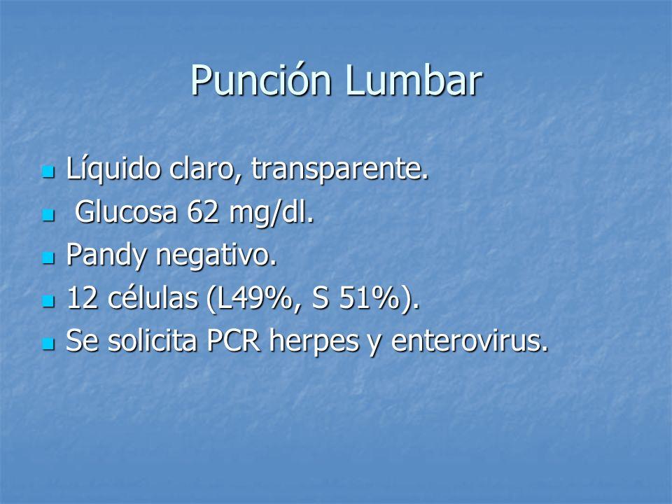 Punción Lumbar Líquido claro, transparente. Glucosa 62 mg/dl.