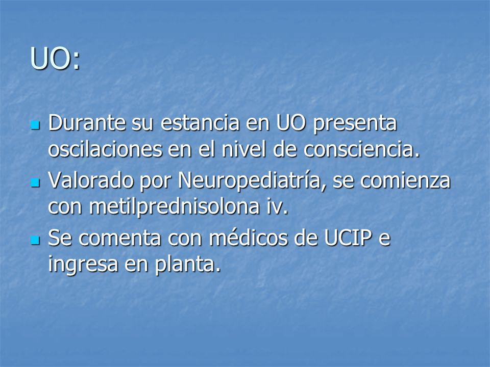 UO: Durante su estancia en UO presenta oscilaciones en el nivel de consciencia. Valorado por Neuropediatría, se comienza con metilprednisolona iv.