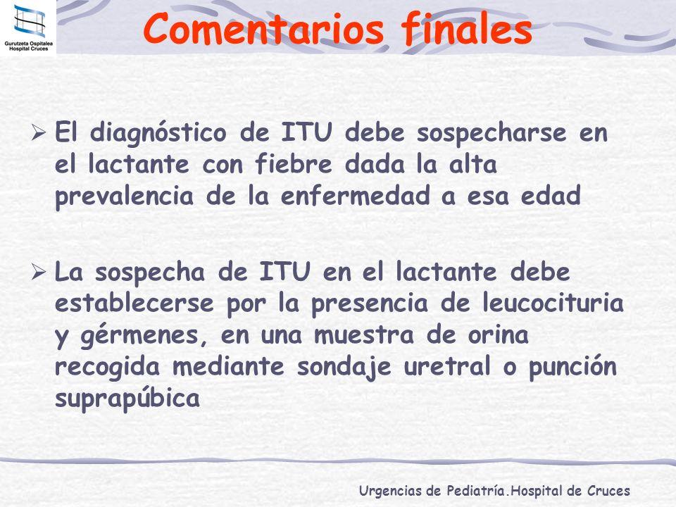 Comentarios finales El diagnóstico de ITU debe sospecharse en el lactante con fiebre dada la alta prevalencia de la enfermedad a esa edad.