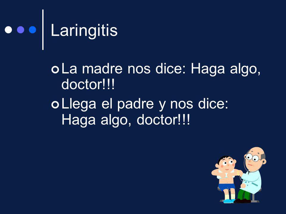 Laringitis La madre nos dice: Haga algo, doctor!!!