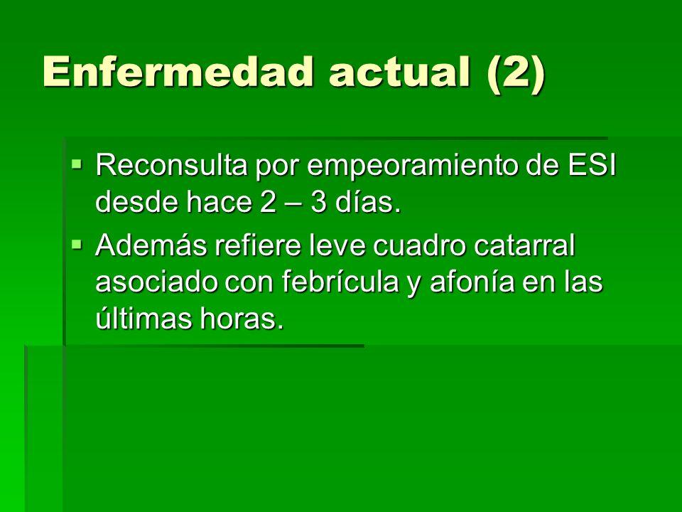 Enfermedad actual (2) Reconsulta por empeoramiento de ESI desde hace 2 – 3 días.