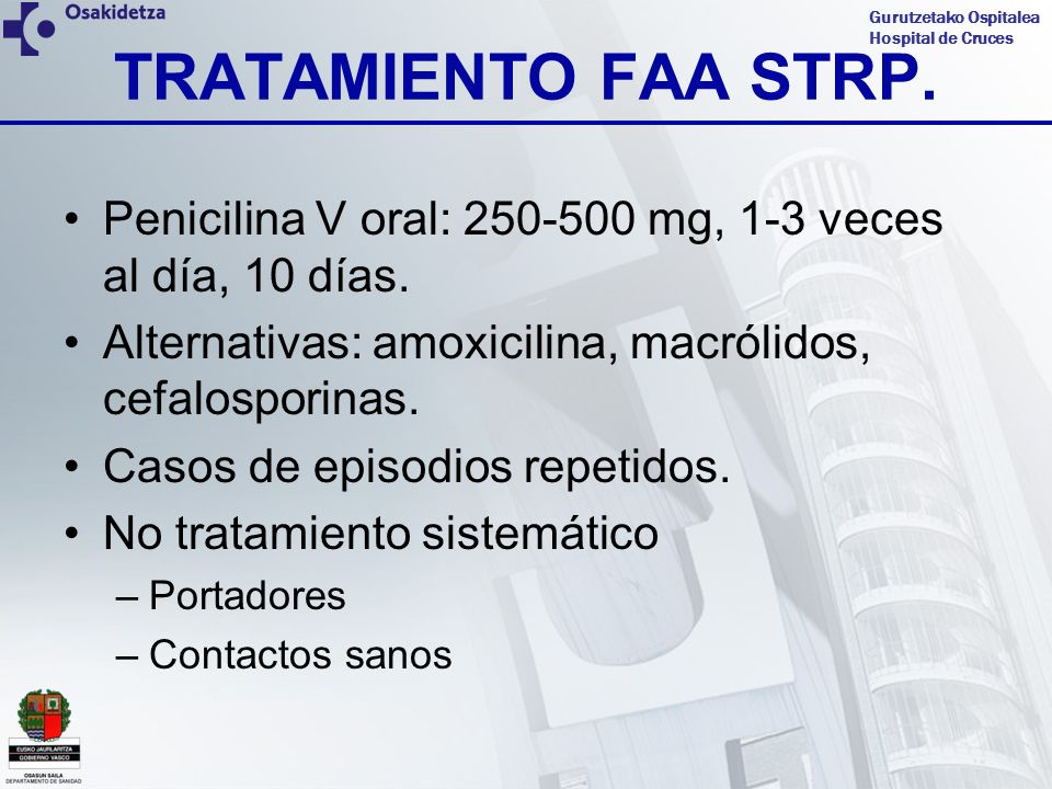 TRATAMIENTO FAA STRP. Penicilina V oral: 250-500 mg, 1-3 veces al día, 10 días. Alternativas: amoxicilina, macrólidos, cefalosporinas.