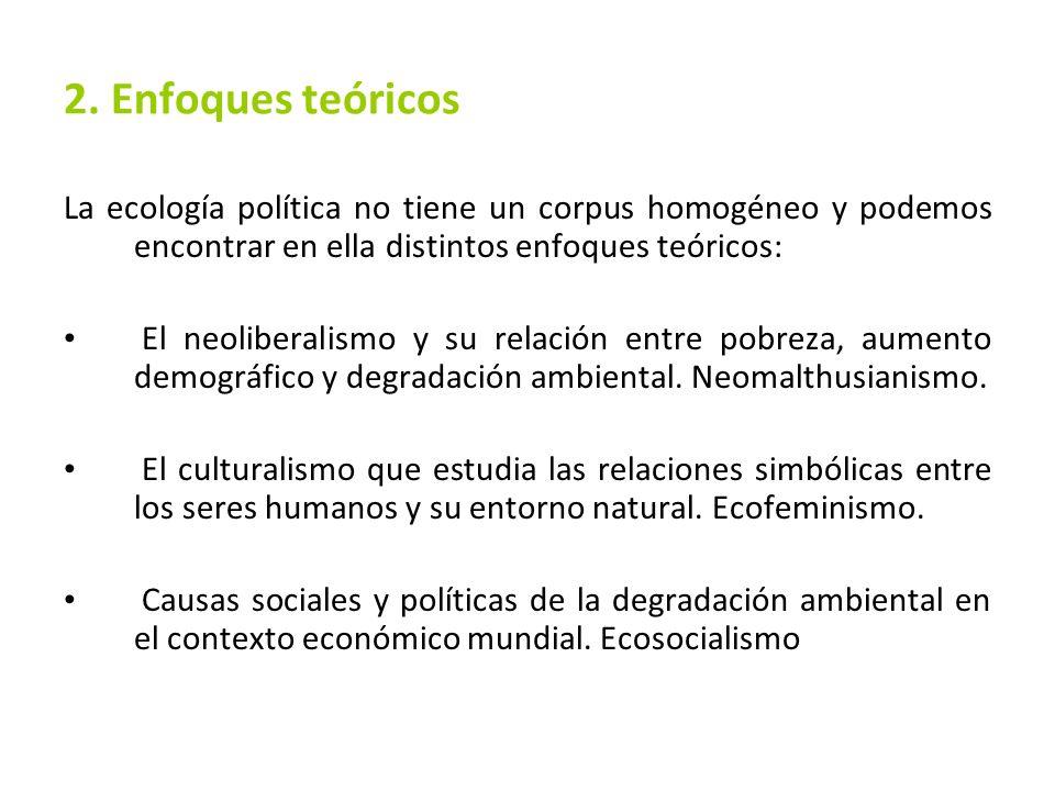 2. Enfoques teóricosLa ecología política no tiene un corpus homogéneo y podemos encontrar en ella distintos enfoques teóricos: