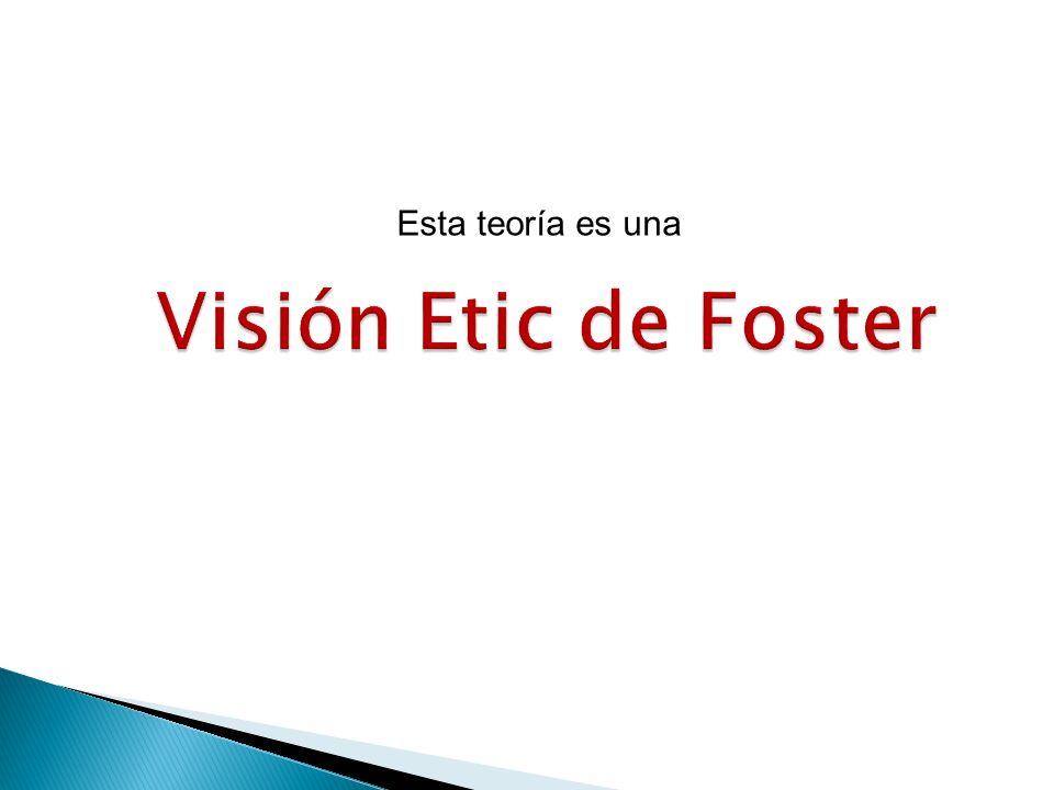 Esta teoría es una Visión Etic de Foster