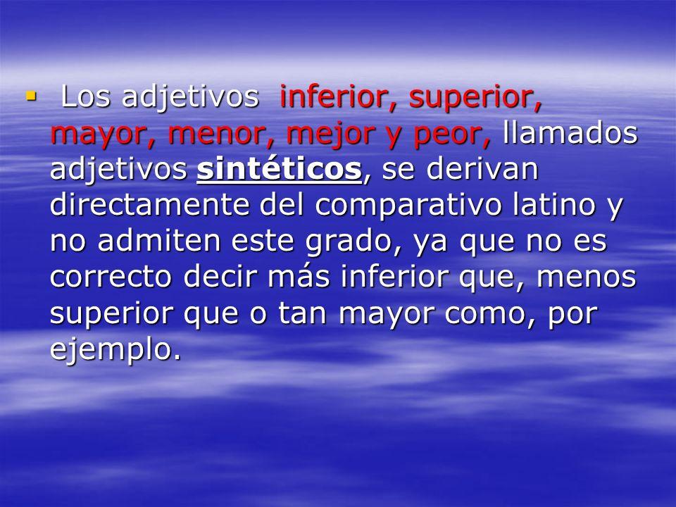 Los adjetivos inferior, superior, mayor, menor, mejor y peor, llamados adjetivos sintéticos, se derivan directamente del comparativo latino y no admiten este grado, ya que no es correcto decir más inferior que, menos superior que o tan mayor como, por ejemplo.