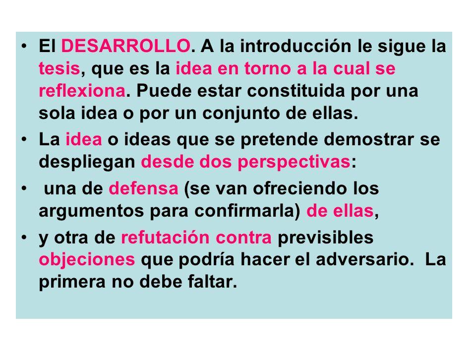 El DESARROLLO. A la introducción le sigue la tesis, que es la idea en torno a la cual se reflexiona. Puede estar constituida por una sola idea o por un conjunto de ellas.