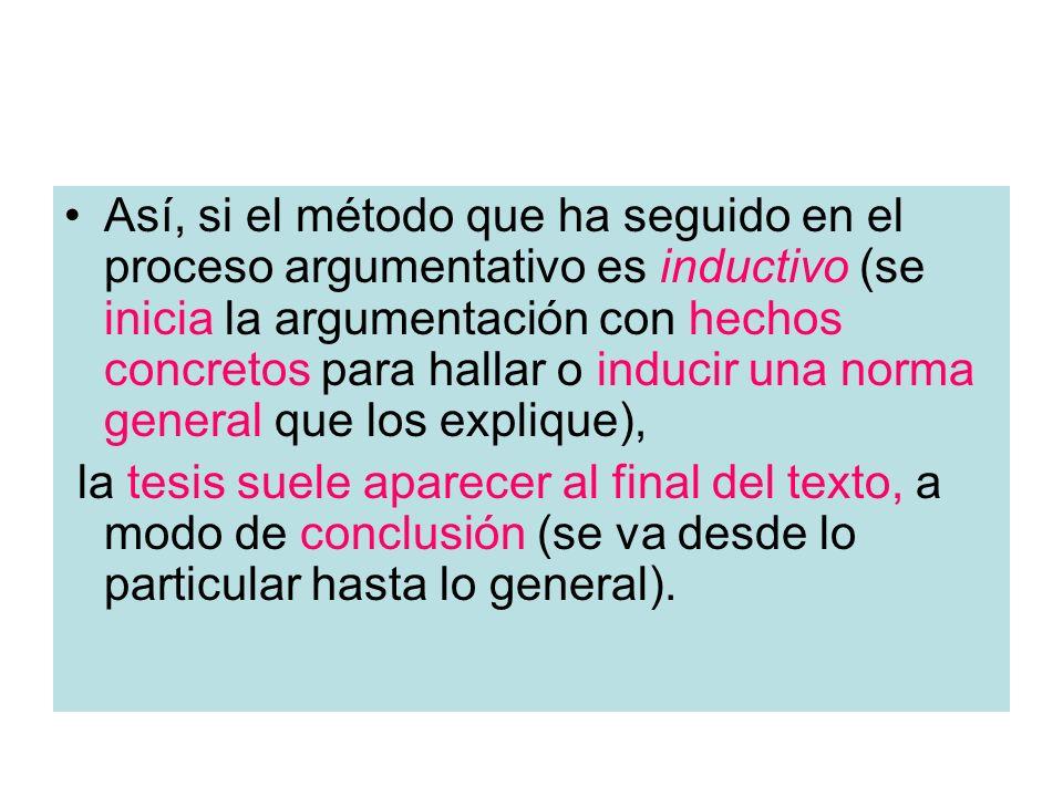 Así, si el método que ha seguido en el proceso argumentativo es inductivo (se inicia la argumentación con hechos concretos para hallar o inducir una norma general que los explique),