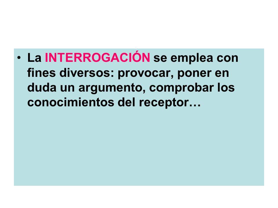 La INTERROGACIÓN se emplea con fines diversos: provocar, poner en duda un argumento, comprobar los conocimientos del receptor…