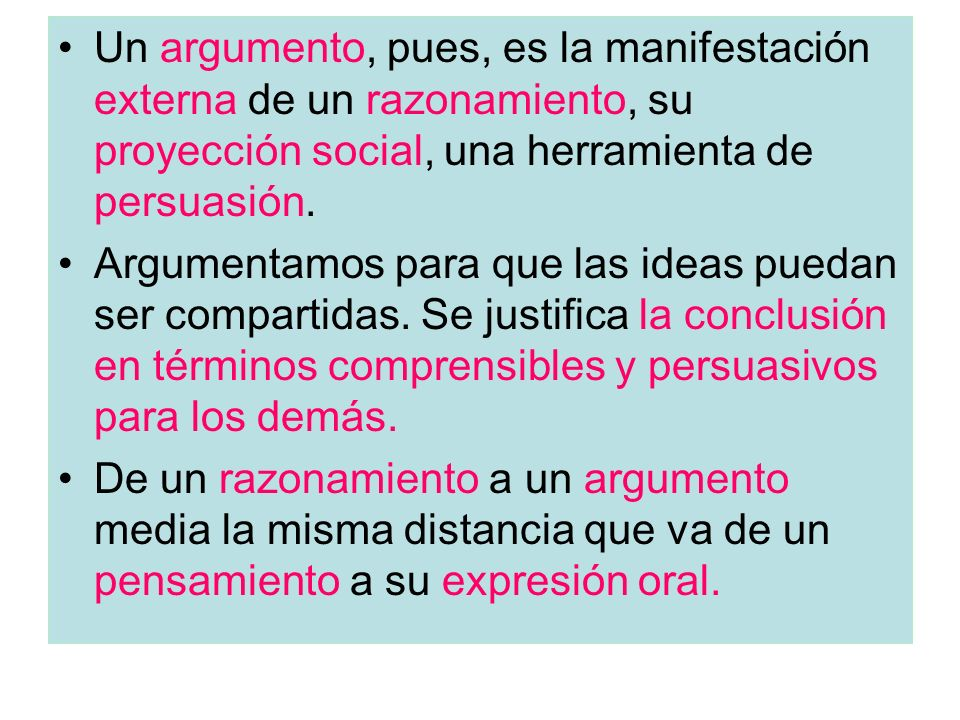 Un argumento, pues, es la manifestación externa de un razonamiento, su proyección social, una herramienta de persuasión.