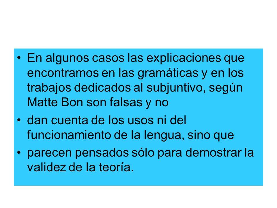 En algunos casos las explicaciones que encontramos en las gramáticas y en los trabajos dedicados al subjuntivo, según Matte Bon son falsas y no
