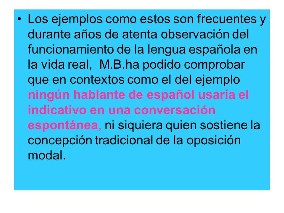 Los ejemplos como estos son frecuentes y durante años de atenta observación del funcionamiento de la lengua española en la vida real, M.B.ha podido comprobar que en contextos como el del ejemplo ningún hablante de español usaría el indicativo en una conversación espontánea, ni siquiera quien sostiene la concepción tradicional de la oposición modal.