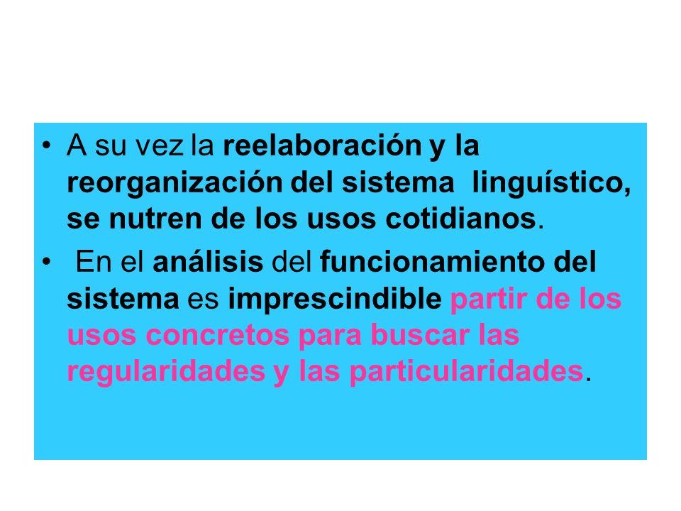 A su vez la reelaboración y la reorganización del sistema linguístico, se nutren de los usos cotidianos.