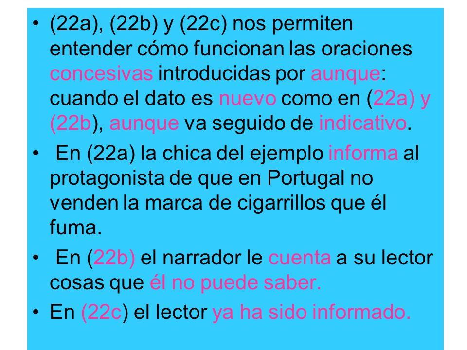 (22a), (22b) y (22c) nos permiten entender cómo funcionan las oraciones concesivas introducidas por aunque: cuando el dato es nuevo como en (22a) y (22b), aunque va seguido de indicativo.