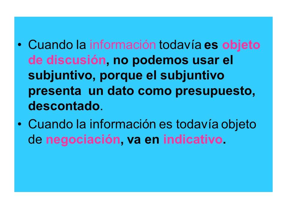 Cuando la información todavía es objeto de discusión, no podemos usar el subjuntivo, porque el subjuntivo presenta un dato como presupuesto, descontado.