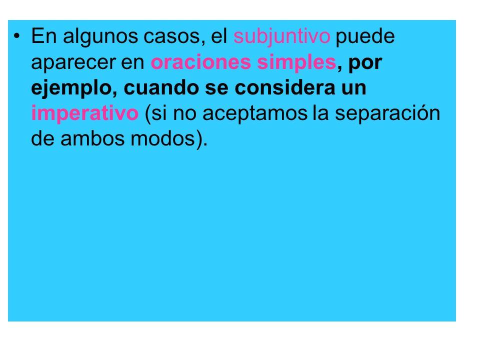 En algunos casos, el subjuntivo puede aparecer en oraciones simples, por ejemplo, cuando se considera un imperativo (si no aceptamos la separación de ambos modos).